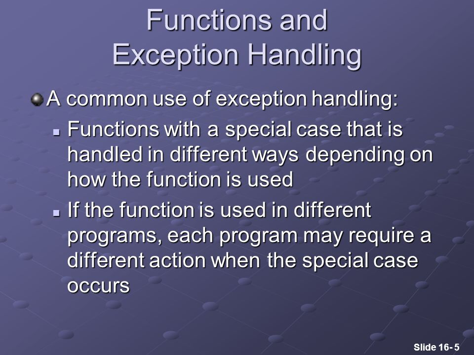 Slide 16- 5 Functions and Exception Handling A common use of exception handling: Functions with a special case that is handled in different ways depending on how the function is used Functions with a special case that is handled in different ways depending on how the function is used If the function is used in different programs, each program may require a different action when the special case occurs If the function is used in different programs, each program may require a different action when the special case occurs