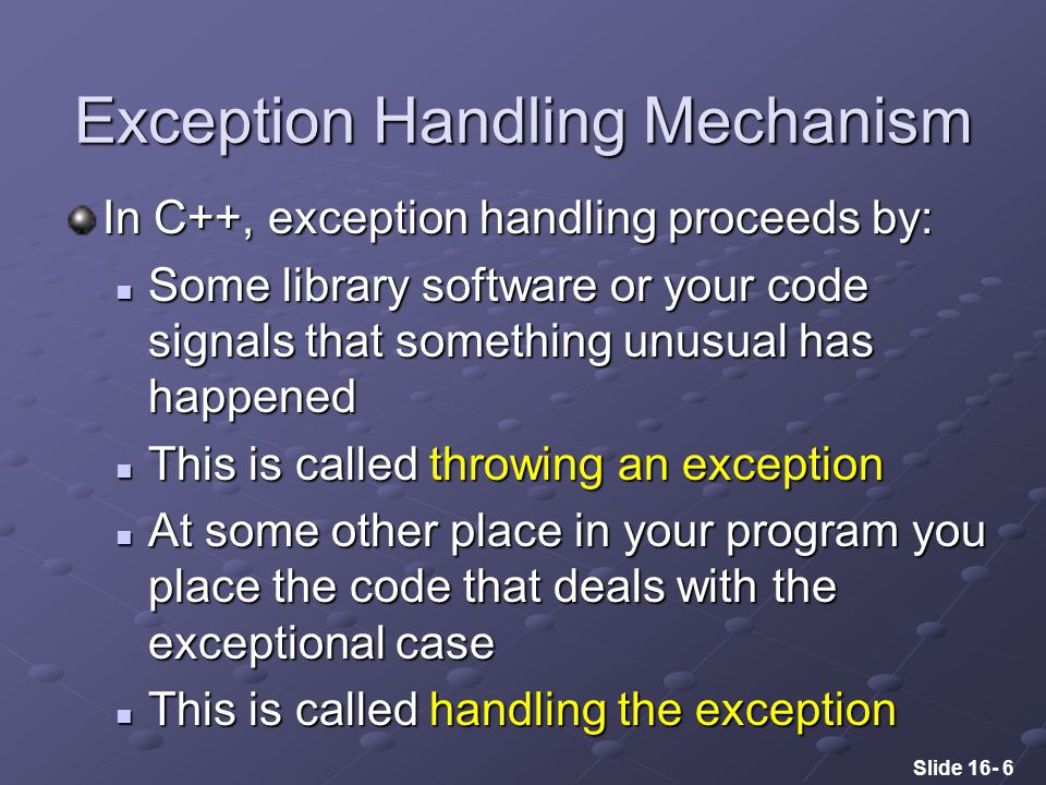Slide 16- 6 Exception Handling Mechanism In C++, exception handling proceeds by: Some library software or your code signals that something unusual has happened Some library software or your code signals that something unusual has happened This is called throwing an exception This is called throwing an exception At some other place in your program you place the code that deals with the exceptional case At some other place in your program you place the code that deals with the exceptional case This is called handling the exception This is called handling the exception