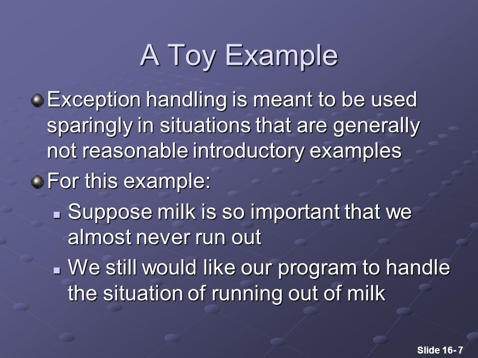 Slide 16- 7 A Toy Example Exception handling is meant to be used sparingly in situations that are generally not reasonable introductory examples For this example: Suppose milk is so important that we almost never run out Suppose milk is so important that we almost never run out We still would like our program to handle the situation of running out of milk We still would like our program to handle the situation of running out of milk