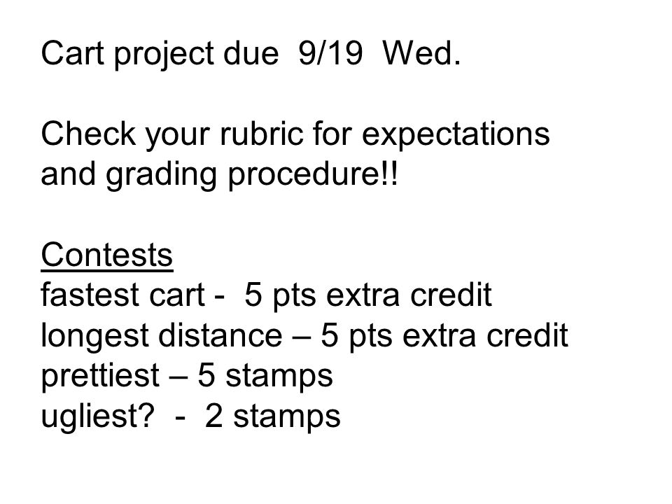 Cart project due 9/19 Wed. Check your rubric for expectations and grading procedure!.