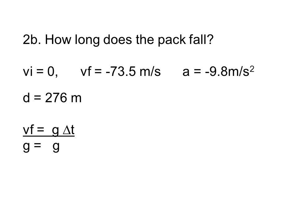 2b. How long does the pack fall vi = 0, vf = -73.5 m/s a = -9.8m/s 2 d = 276 m vf = g ∆t g = g