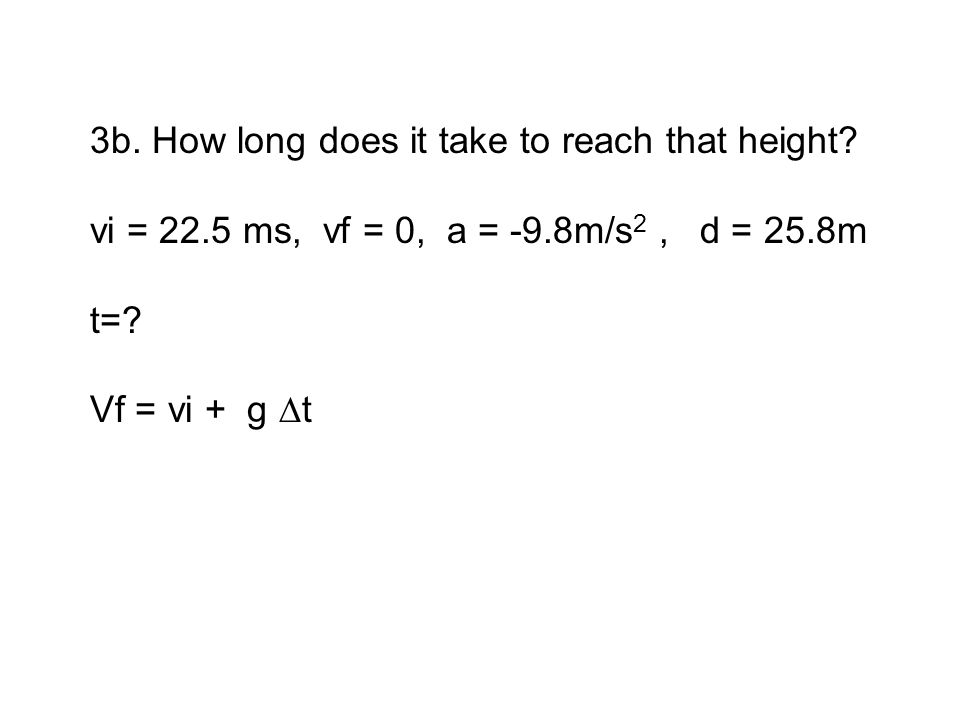 3b. How long does it take to reach that height? vi = 22.5 ms, vf = 0, a = -9.8m/s 2, d = 25.8m t=? Vf = vi + g ∆t