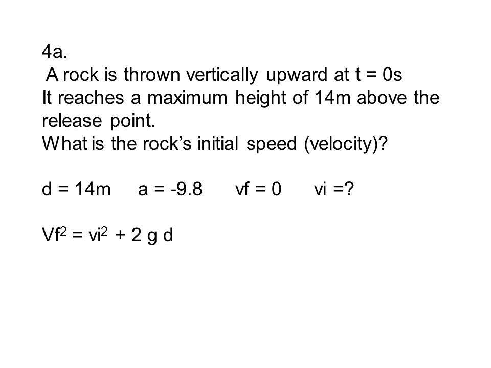 4a. A rock is thrown vertically upward at t = 0s It reaches a maximum height of 14m above the release point. What is the rock's initial speed (velocit