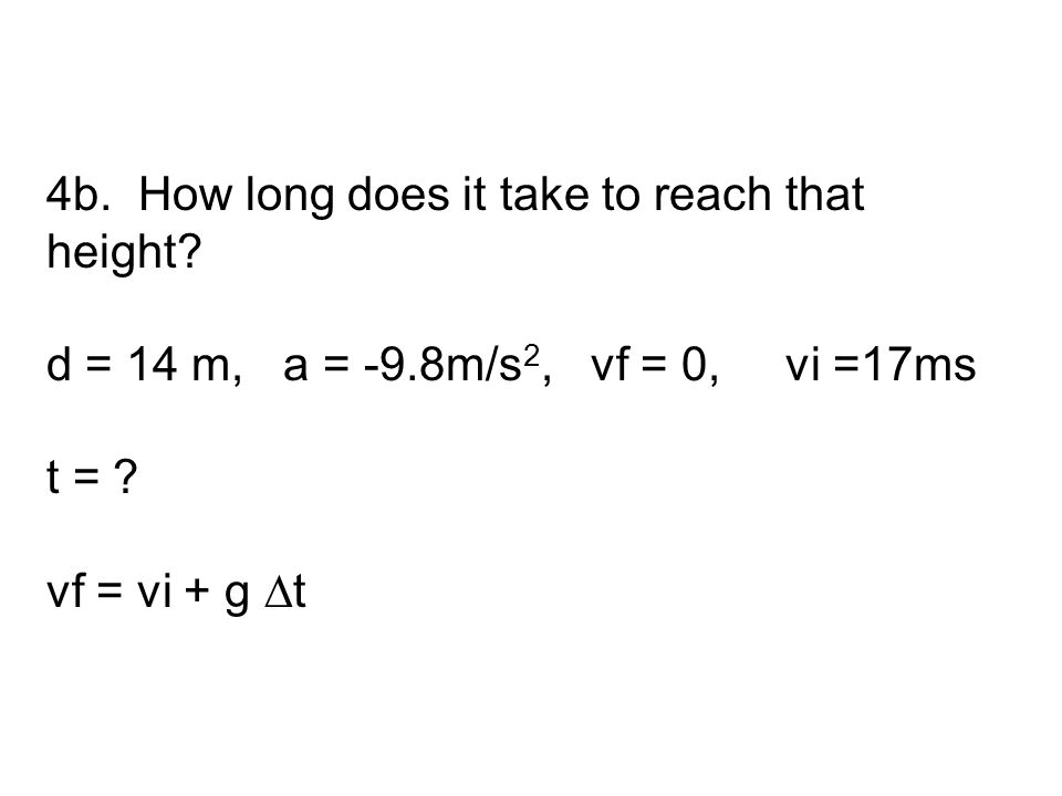 4b. How long does it take to reach that height? d = 14 m, a = -9.8m/s 2, vf = 0, vi =17ms t = ? vf = vi + g ∆t