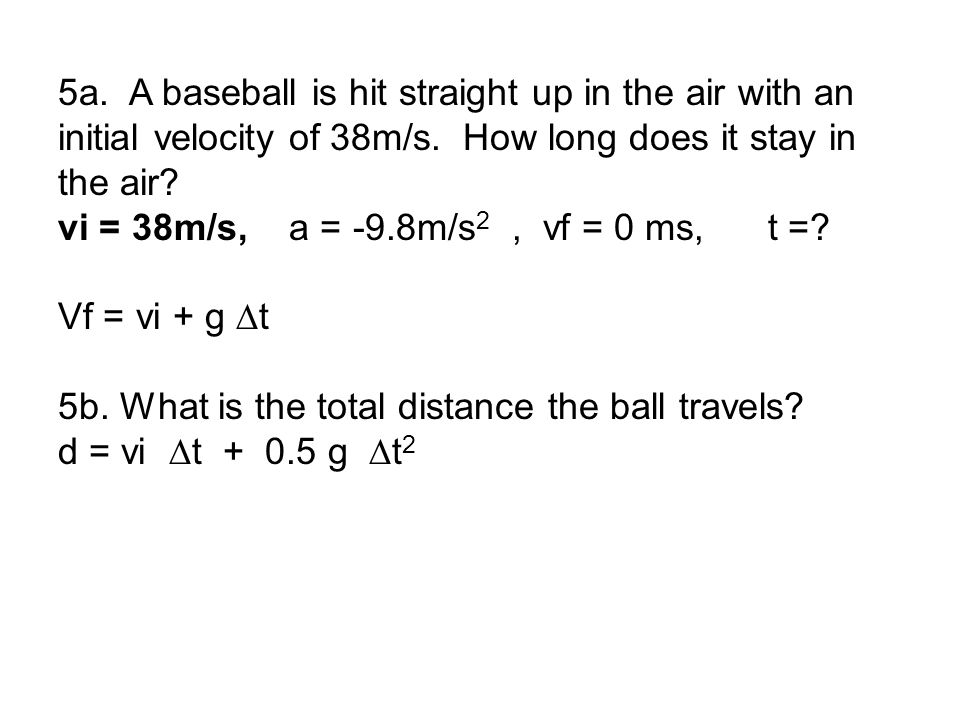 5a. A baseball is hit straight up in the air with an initial velocity of 38m/s. How long does it stay in the air? vi = 38m/s, a = -9.8m/s 2, vf = 0 ms