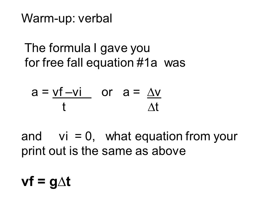 Warm-up: verbal The formula I gave you for free fall equation #1a was a = vf –vi or a = ∆v t ∆t and vi = 0, what equation from your print out is the same as above vf = g∆t