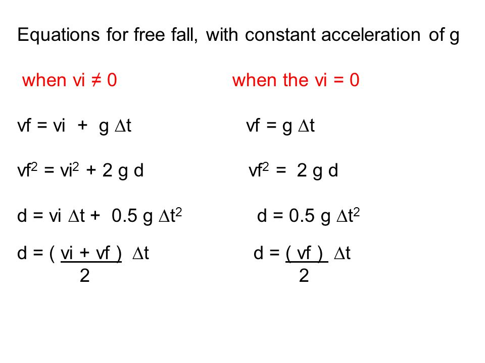 Equations for free fall, with constant acceleration of g when vi ≠ 0 when the vi = 0 vf = vi + g ∆t vf = g ∆t vf 2 = vi 2 + 2 g d vf 2 = 2 g d d = vi