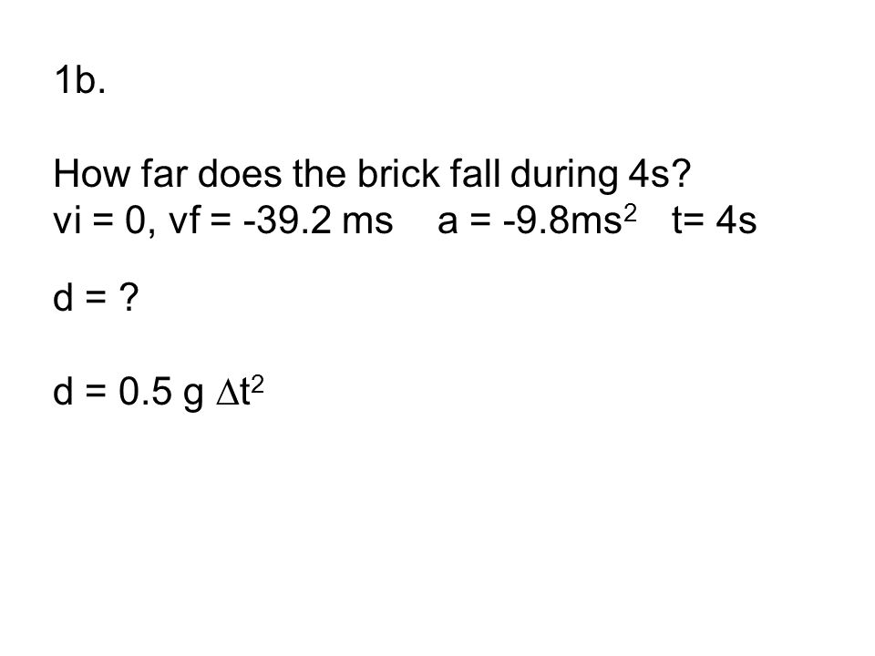 1b. How far does the brick fall during 4s? vi = 0, vf = -39.2 ms a = -9.8ms 2 t= 4s d = ? d = 0.5 g ∆t 2