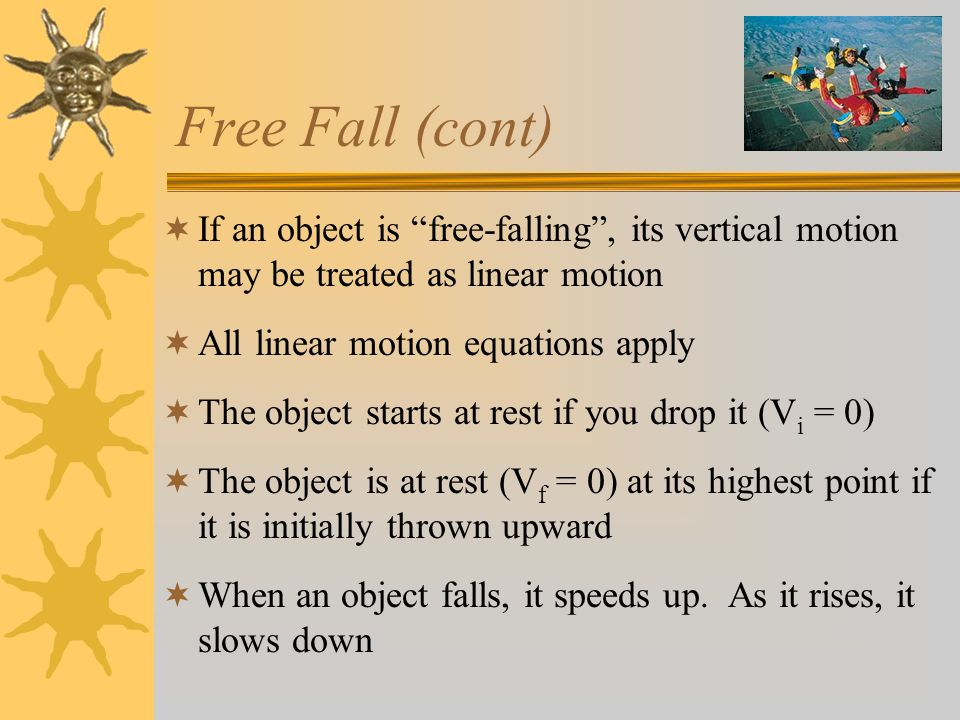 Free Fall (cont)  If an object is free-falling , its vertical motion may be treated as linear motion  All linear motion equations apply  The object starts at rest if you drop it (V i = 0)  The object is at rest (V f = 0) at its highest point if it is initially thrown upward  When an object falls, it speeds up.