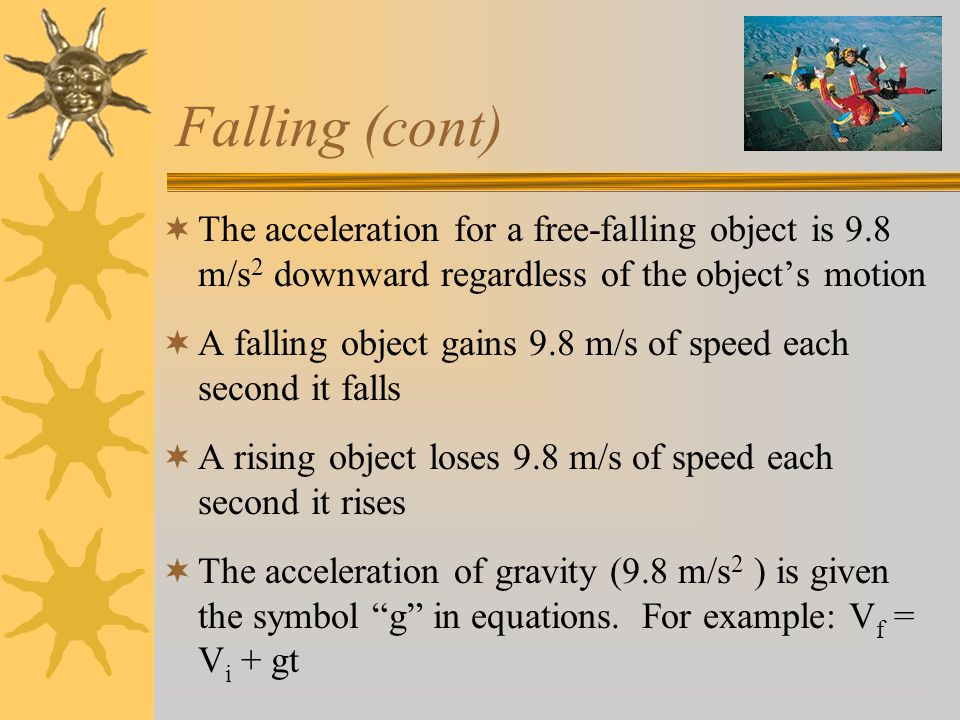Falling (cont)  The acceleration for a free-falling object is 9.8 m/s 2 downward regardless of the object's motion  A falling object gains 9.8 m/s of speed each second it falls  A rising object loses 9.8 m/s of speed each second it rises  The acceleration of gravity (9.8 m/s 2 ) is given the symbol g in equations.