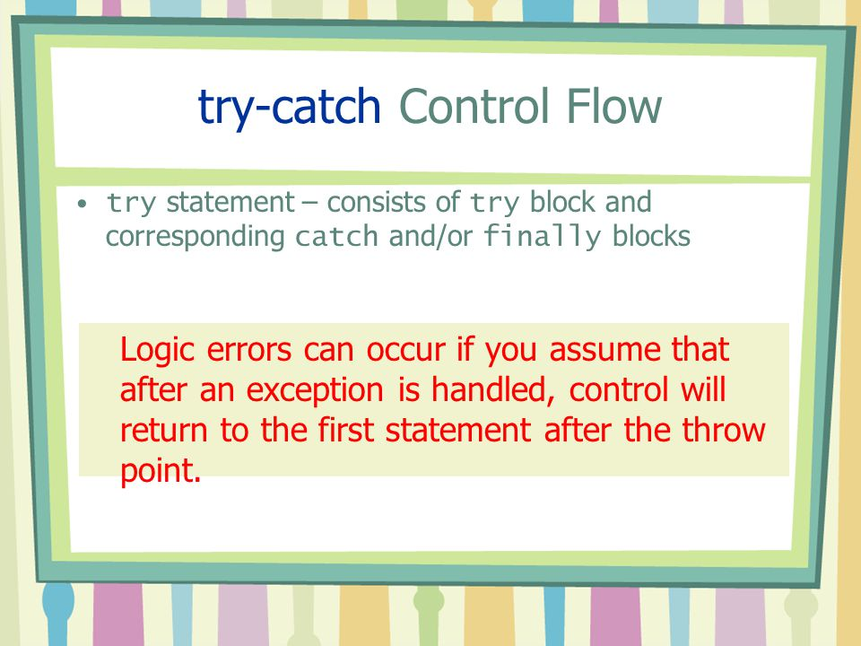 try-catch Control Flow try statement – consists of try block and corresponding catch and/or finally blocks Logic errors can occur if you assume that a