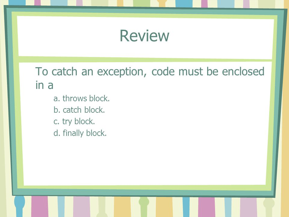 Review To catch an exception, code must be enclosed in a a. throws block. b. catch block. c. try block. d. finally block.
