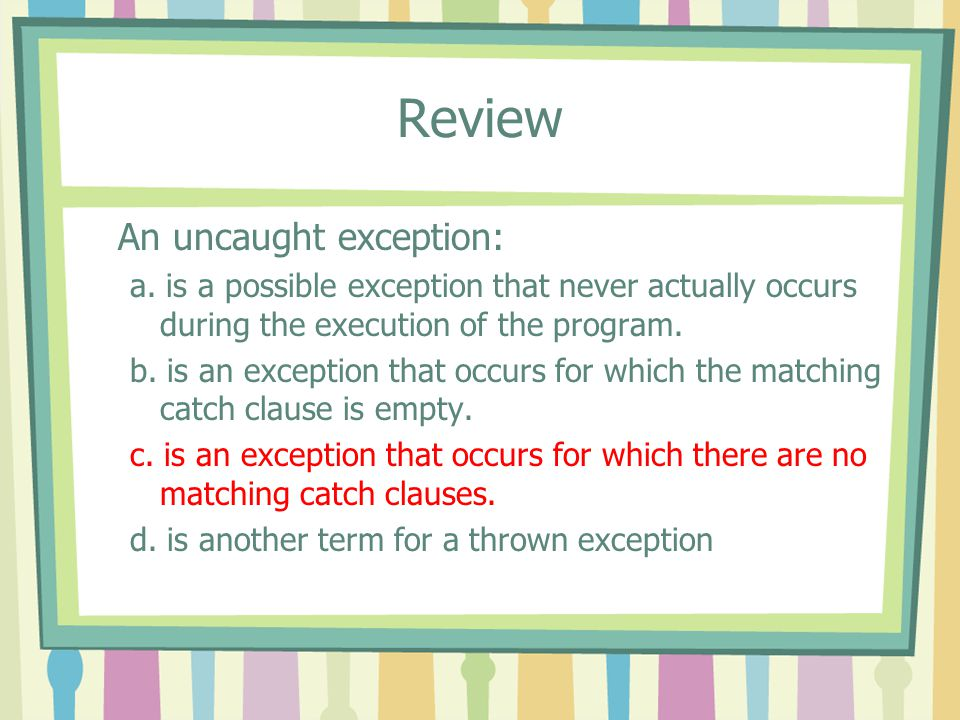 Review An uncaught exception: a. is a possible exception that never actually occurs during the execution of the program. b. is an exception that occur