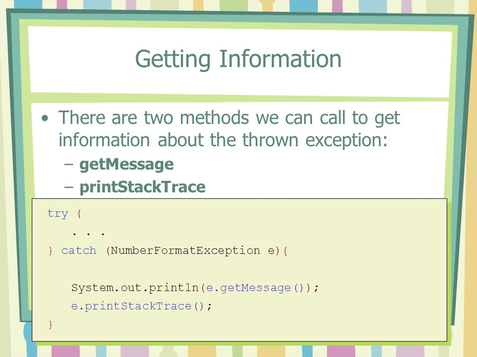 Getting Information There are two methods we can call to get information about the thrown exception: –getMessage –printStackTrace try {... } catch (Nu