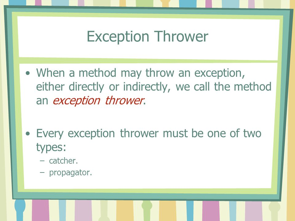 Exception Thrower When a method may throw an exception, either directly or indirectly, we call the method an exception thrower. Every exception throwe
