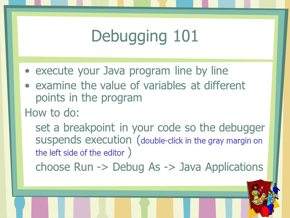 Debugging 101 execute your Java program line by line examine the value of variables at different points in the program How to do: set a breakpoint in