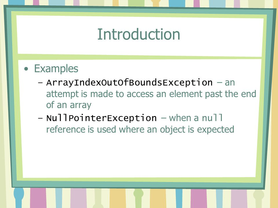 Introduction Examples –ArrayIndexOutOfBoundsException – an attempt is made to access an element past the end of an array –NullPointerException – when
