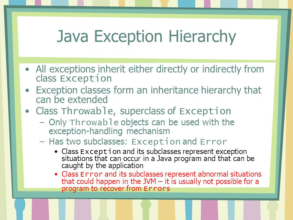 Java Exception Hierarchy All exceptions inherit either directly or indirectly from class Exception Exception classes form an inheritance hierarchy tha