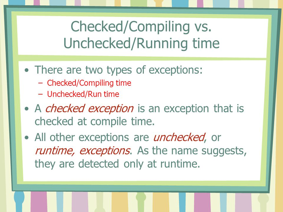 Checked/Compiling vs. Unchecked/Running time There are two types of exceptions: –Checked/Compiling time –Unchecked/Run time A checked exception is an