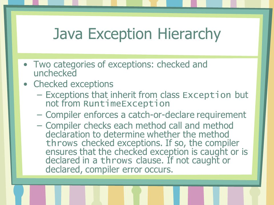 Java Exception Hierarchy Two categories of exceptions: checked and unchecked Checked exceptions –Exceptions that inherit from class Exception but not