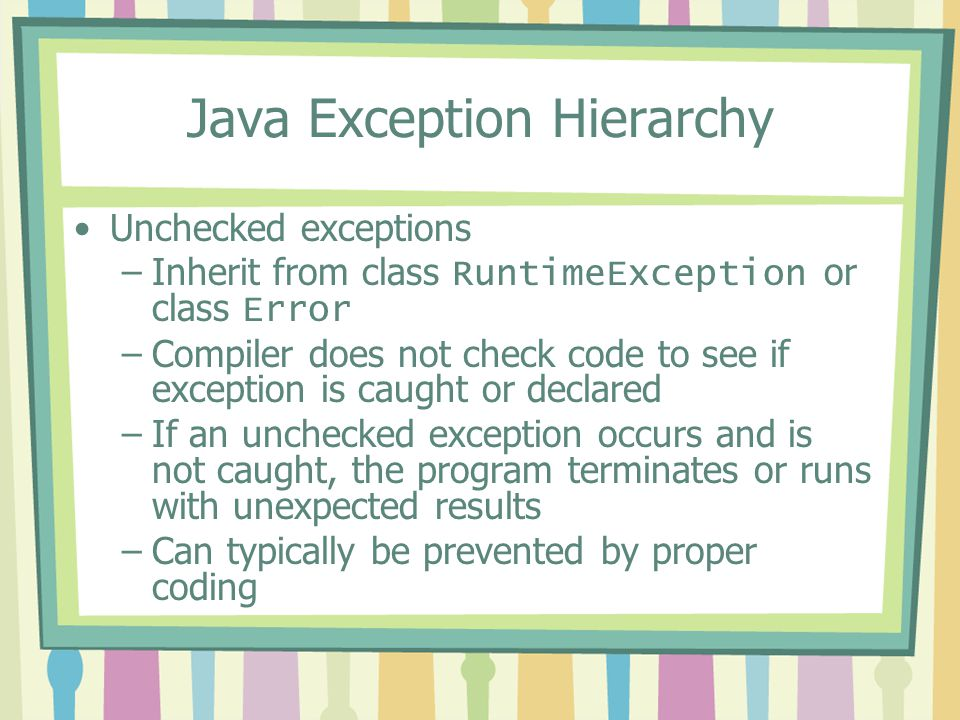 Java Exception Hierarchy Unchecked exceptions –Inherit from class RuntimeException or class Error –Compiler does not check code to see if exception is