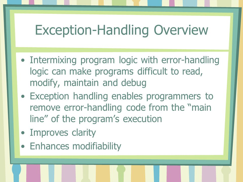 Exception-Handling Overview Intermixing program logic with error-handling logic can make programs difficult to read, modify, maintain and debug Except