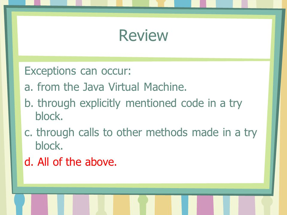 Review Exceptions can occur: a. from the Java Virtual Machine. b. through explicitly mentioned code in a try block. c. through calls to other methods