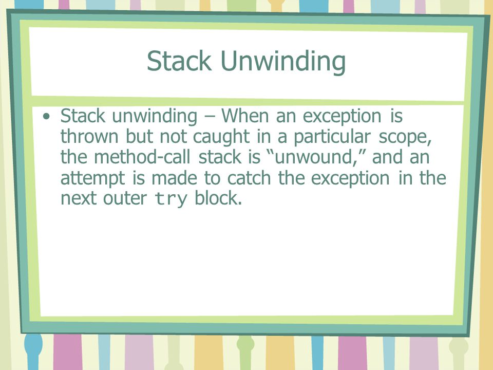 """Stack Unwinding Stack unwinding – When an exception is thrown but not caught in a particular scope, the method-call stack is """"unwound,"""" and an attempt"""