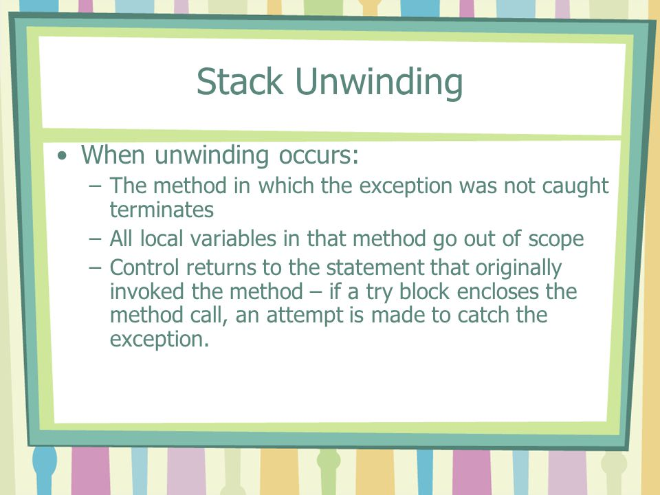 Stack Unwinding When unwinding occurs: –The method in which the exception was not caught terminates –All local variables in that method go out of scop