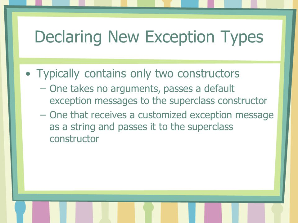 Declaring New Exception Types Typically contains only two constructors –One takes no arguments, passes a default exception messages to the superclass