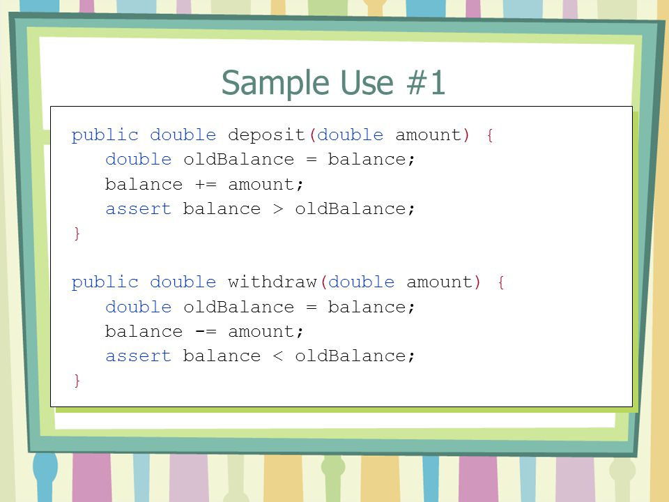 Sample Use #1 public double deposit(double amount) { double oldBalance = balance; balance += amount; assert balance > oldBalance; } public double with