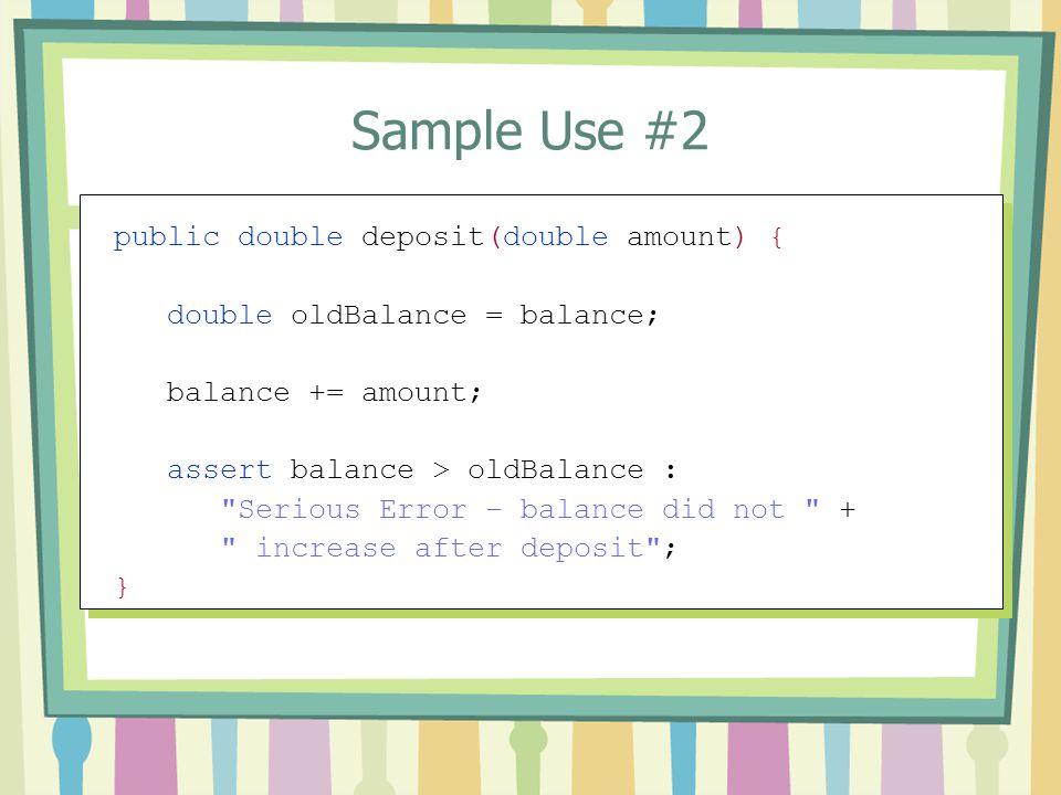 Sample Use #2 public double deposit(double amount) { double oldBalance = balance; balance += amount; assert balance > oldBalance :