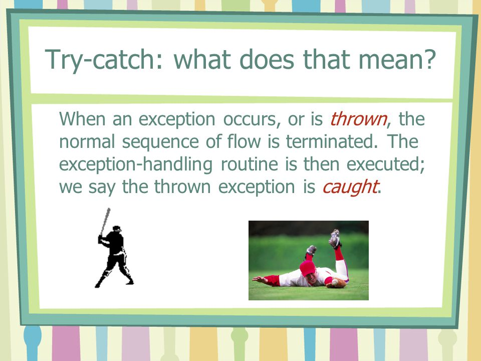 Try-catch: what does that mean? When an exception occurs, or is thrown, the normal sequence of flow is terminated. The exception-handling routine is t