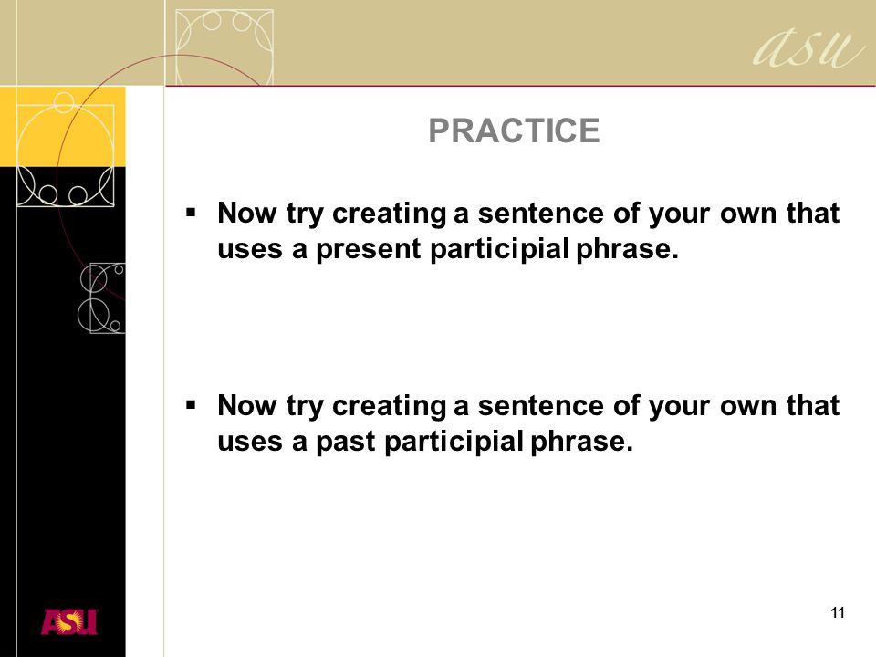 11 PRACTICE  Now try creating a sentence of your own that uses a present participial phrase.  Now try creating a sentence of your own that uses a pa