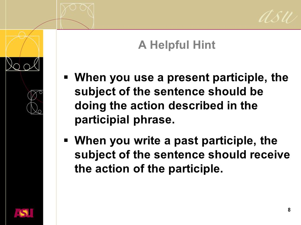 8 A Helpful Hint  When you use a present participle, the subject of the sentence should be doing the action described in the participial phrase.  Wh