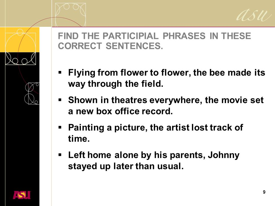 9 FIND THE PARTICIPIAL PHRASES IN THESE CORRECT SENTENCES.  Flying from flower to flower, the bee made its way through the field.  Shown in theatres