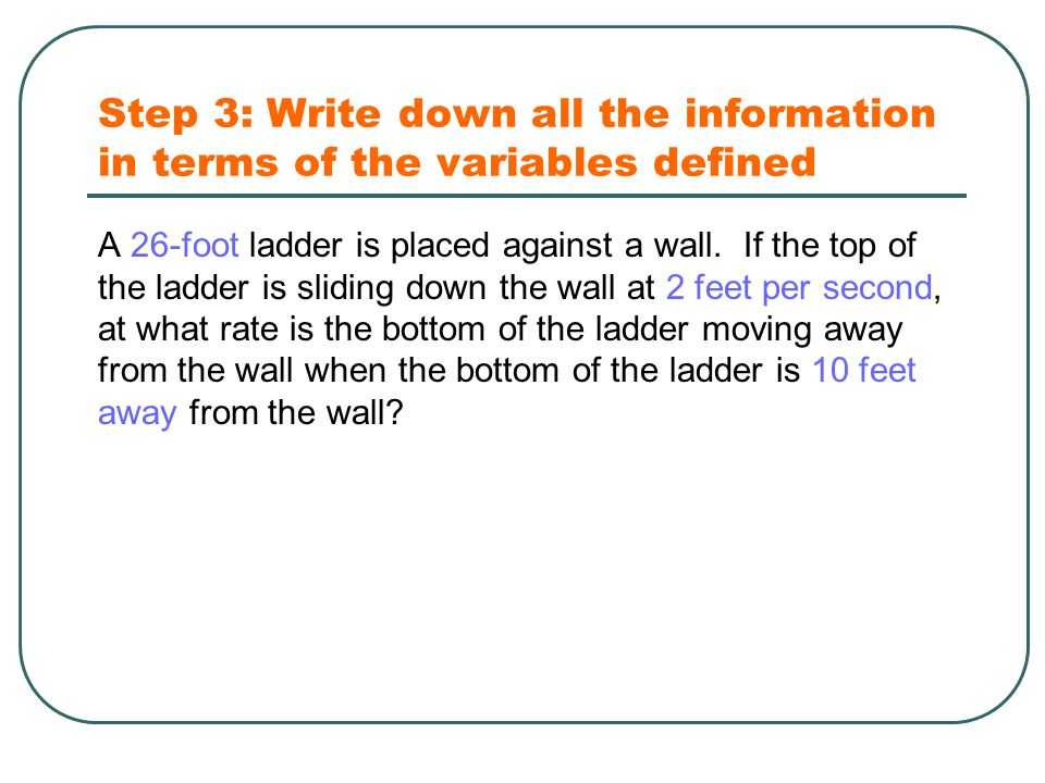 Step 3: Write down all the information in terms of the variables defined A 26-foot ladder is placed against a wall.