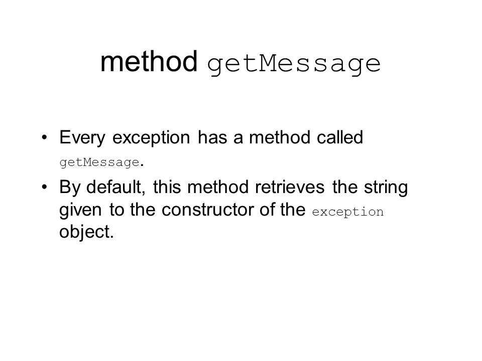 method getMessage Every exception has a method called getMessage.