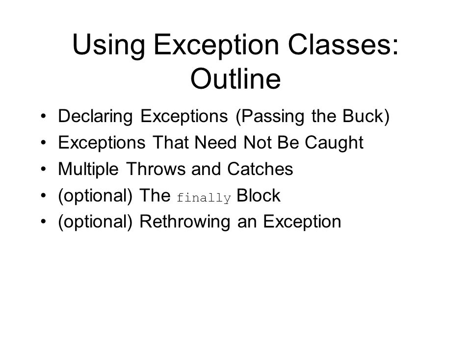 Using Exception Classes: Outline Declaring Exceptions (Passing the Buck) Exceptions That Need Not Be Caught Multiple Throws and Catches (optional) The finally Block (optional) Rethrowing an Exception