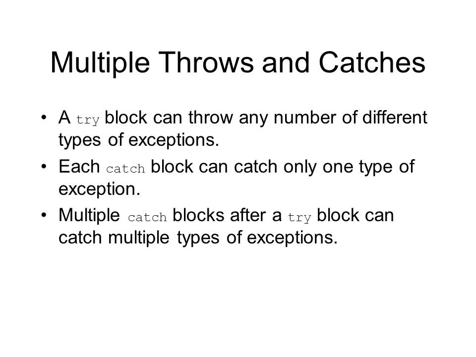 Multiple Throws and Catches A try block can throw any number of different types of exceptions.