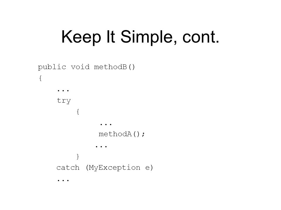 Keep It Simple, cont. public void methodB() {... try {... methodA();... } catch (MyException e)...