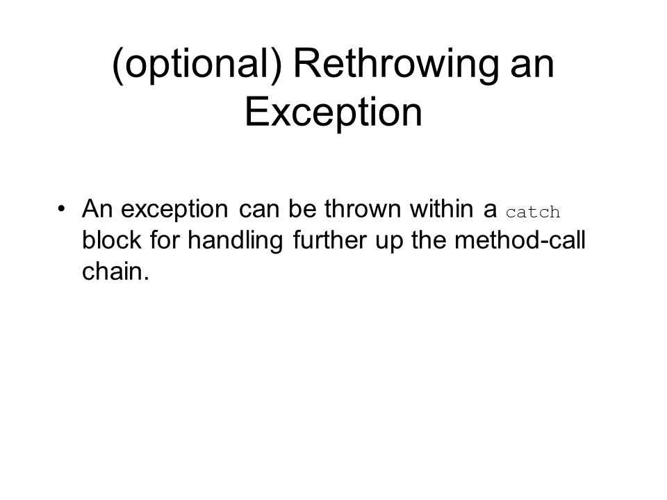 (optional) Rethrowing an Exception An exception can be thrown within a catch block for handling further up the method-call chain.