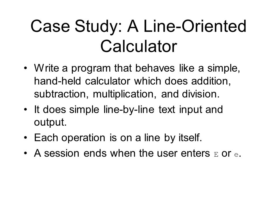 Case Study: A Line-Oriented Calculator Write a program that behaves like a simple, hand-held calculator which does addition, subtraction, multiplication, and division.