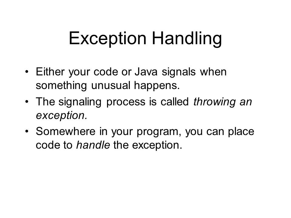 Exception Handling Either your code or Java signals when something unusual happens.
