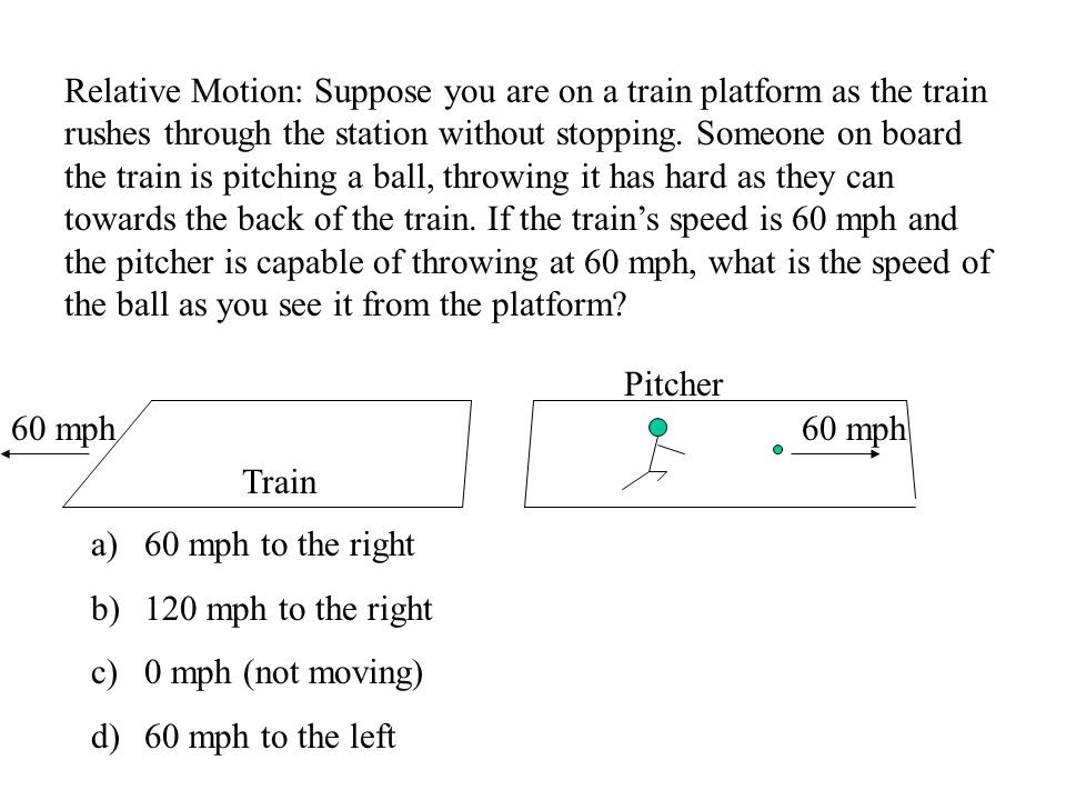 Relative Motion: Suppose you are on a train platform as the train rushes through the station without stopping.