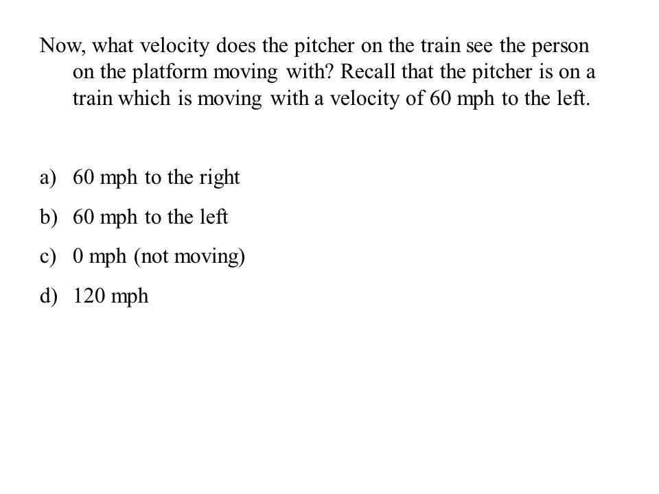 Now, what velocity does the pitcher on the train see the person on the platform moving with.