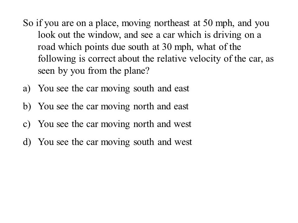 So if you are on a place, moving northeast at 50 mph, and you look out the window, and see a car which is driving on a road which points due south at 30 mph, what of the following is correct about the relative velocity of the car, as seen by you from the plane.