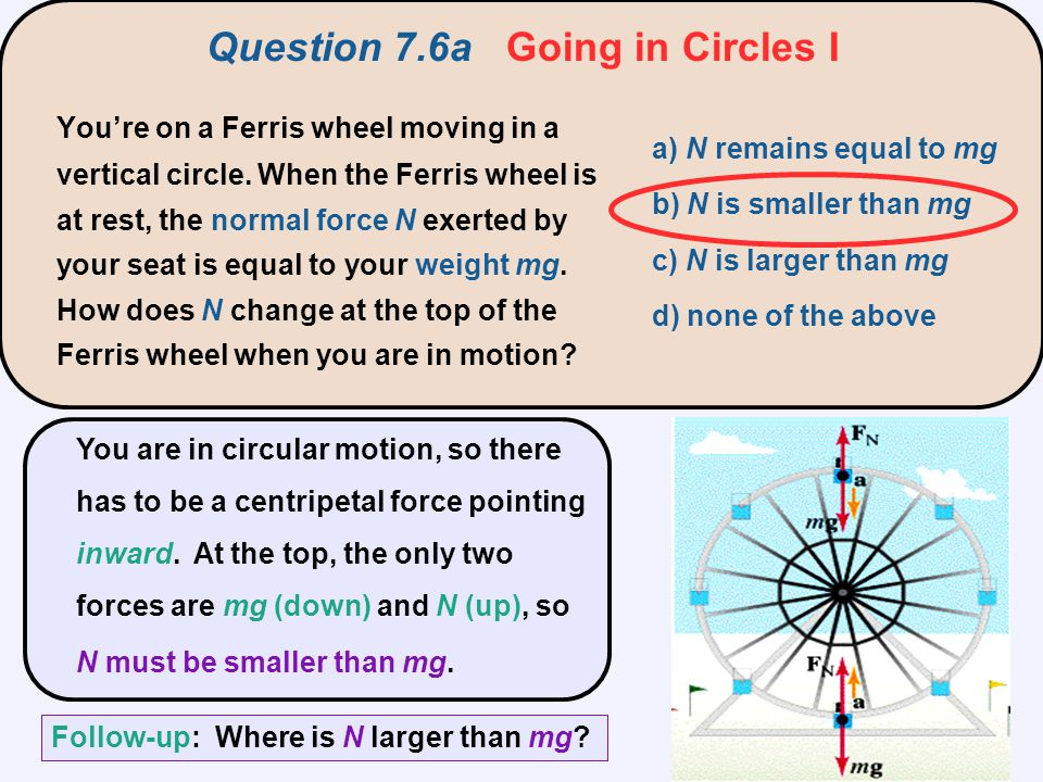 Question 7.6a Going in Circles I a) N remains equal to mg b) N is smaller than mg c) N is larger than mg d) none of the above You're on a Ferris wheel