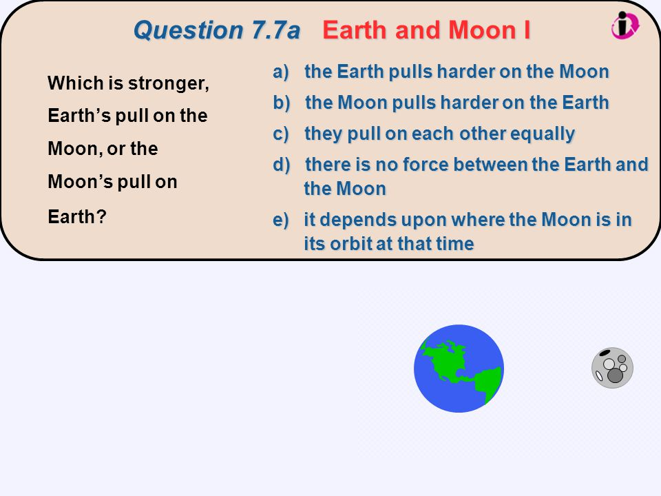 Question 7.7aEarth and Moon I Question 7.7a Earth and Moon I a) the Earth pulls harder on the Moon b) the Moon pulls harder on the Earth c) they pull