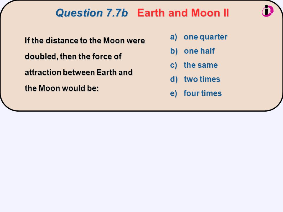Question 7.7bEarth and Moon II Question 7.7b Earth and Moon II a) one quarter b) one half c) the same d) two times e) four times If the distance to th